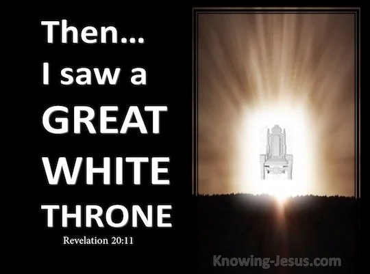 Revelation 2011 Then I saw a great white throne and Him who sat upon it from whose presence