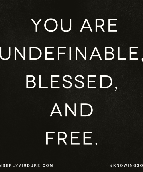 You are undefinable, blessed, and Free!