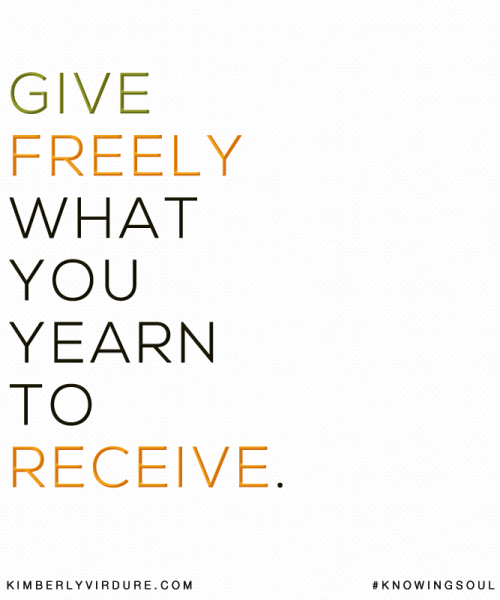Give Freely What You Yearn to Receive