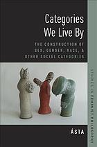 Categories We Live By : The Construction of Sex, Gender, Race, and Other Social Categories
