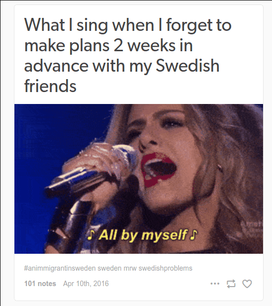 """What I sing when I forget to make plans 2 weeks in advance with my Swedish friends"" and a gif of a blonde woman singing ""All by myself"""