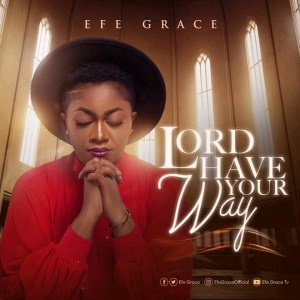 [NEW MUSIC] EFE GRACE IS OUT WITH A NEW SINGLE TITLED ''LORD HAVE YOUR WAY''
