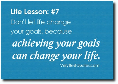 Dont-let-life-change-your-goals-because-achieving-your-goals-can-change-your-life.