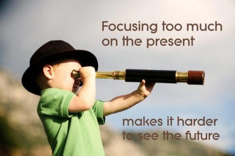 Focusing too much on the present...
