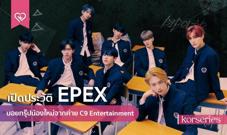 เปิดประวัติ 'EPEX' บอยกรุ๊ปน้องใหม่จากค่าย C9 Entertainment