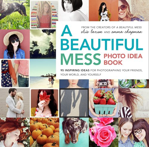 A Beautiful Mess Photo Idea Book 95 Inspiring Ideas for Photographing Your Friends, Your World, and Yourself