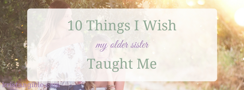 10 things I wish my older sister taught me
