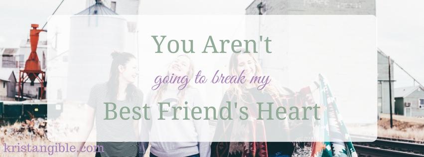 you aren't going to break my best friend's heart
