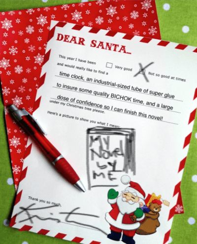 "A children's form letter that has been filled out reads ""Dear Santa, This year I have been ( ) Very Good (X) Not So Good At Times and would really like to find a time clock, an industrial-sized tube of super glue to insure some quality BICHOK time, and a large dose of confidence so I can finish this novel! under my Christmas tree please. Here's a picture to show you what I mean: Than you so much, Kristen."""