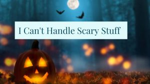 Read more about the article I Can't Handle Scary Stuff