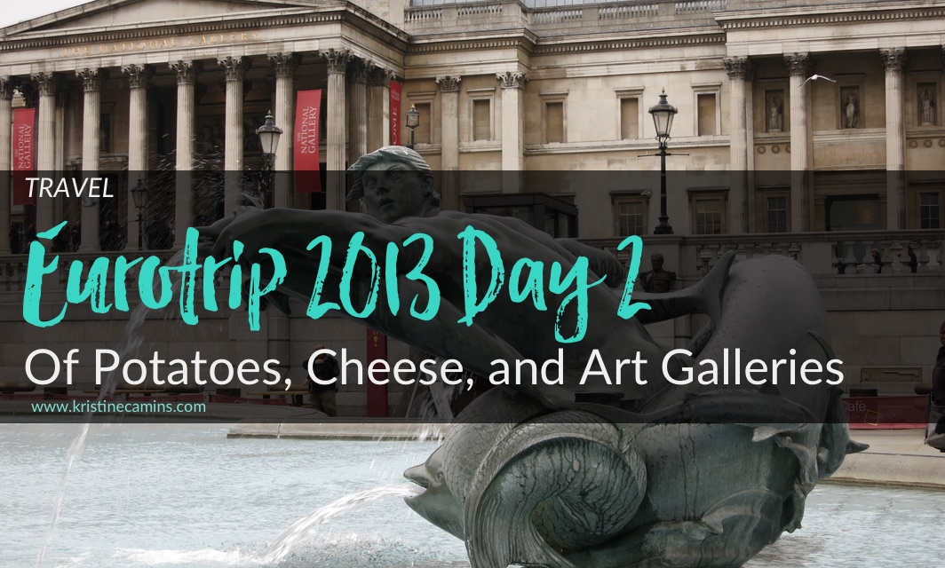 Eurotrip Day 2 – London: Of Potatoes, Cheese, and Art Galleries