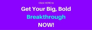 Get Your Big, Bold Breakthrough NOW!-5