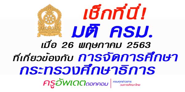 มติ ครม.      เมื่อ 26 พฤษภาคม 2563    ที่เกี่ยวข้องกับ การจัดการศึกษากระทรวงศึกษาธิการ