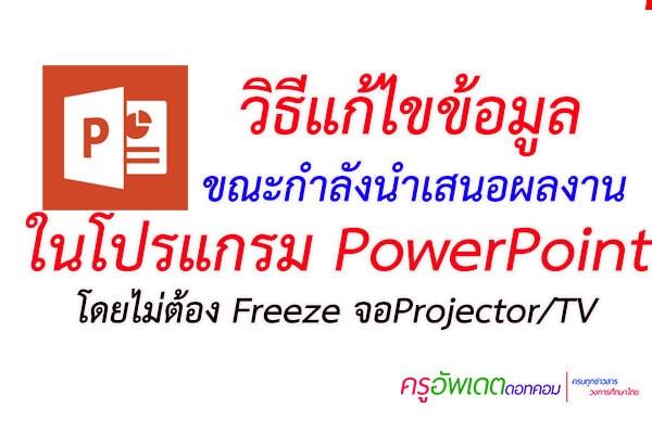วิธีแก้ไขข้อมูล          ขณะกำลังนำเสนอผลงาน ในโปรแกรม PowerPoint โดยไม่ต้อง Freeze จอProjector/TV