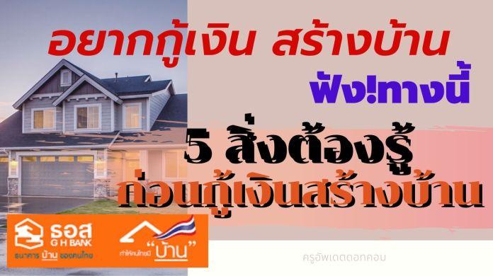 อยากกู้เงินสร้างบ้าน ฟังทางนี้!! 5 สิ่งที่ต้องรู้ ก่อนกู้เงินสร้างบ้าน จาก ธอส.