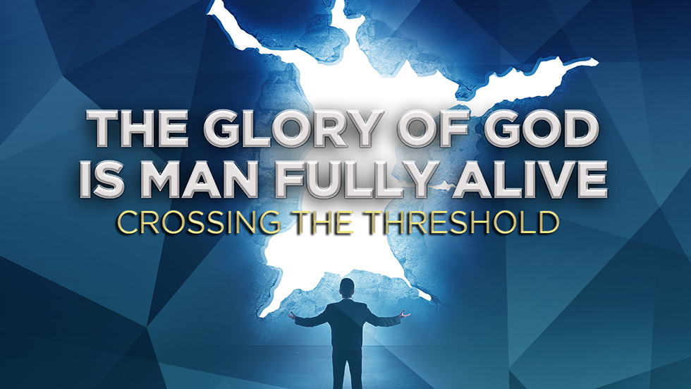 The Glory of God is Man Fully Alive: Crossing the Threshold