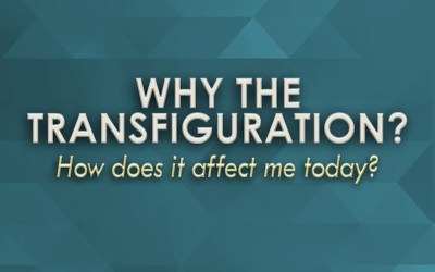 Why the Transfiguration? How does it affect me today?