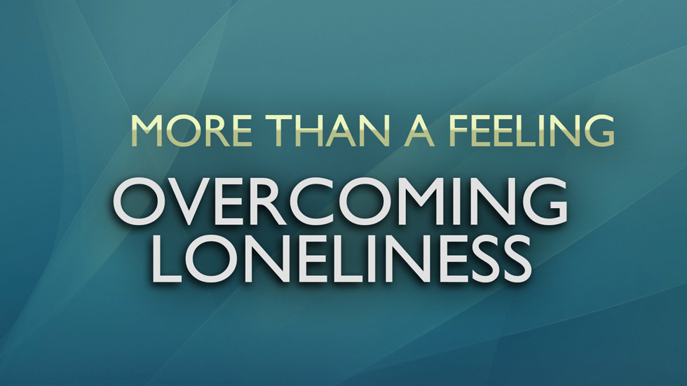 More than a Feeling: Overcoming Loneliness