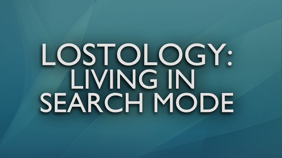 Lostology: Living in Search Mode