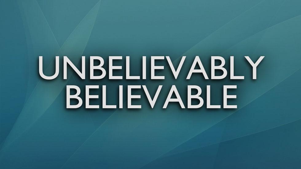 Unbelievably Believable