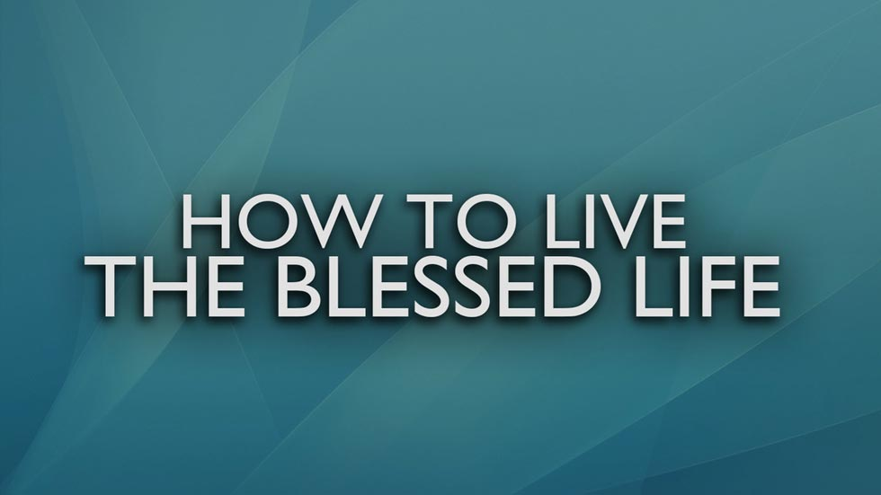 How to Live the Blessed Life