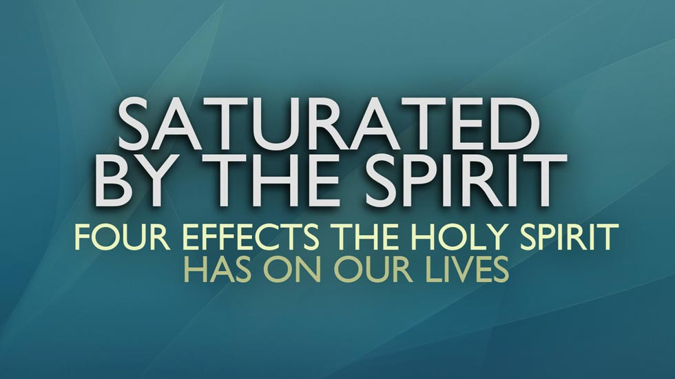 Saturated by the Spirit: Four Effects the Holy Spirit has on our Lives