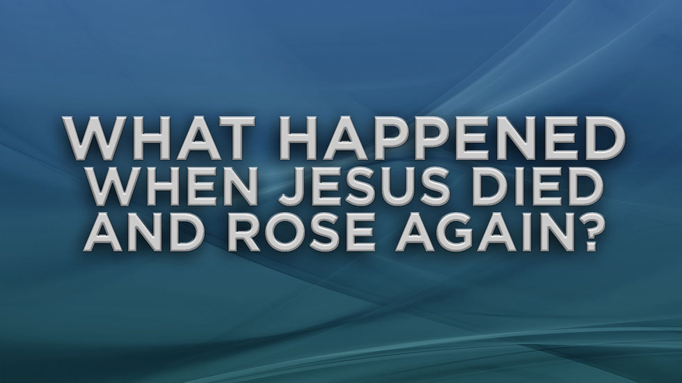What Happened When Jesus Died and Rose Again