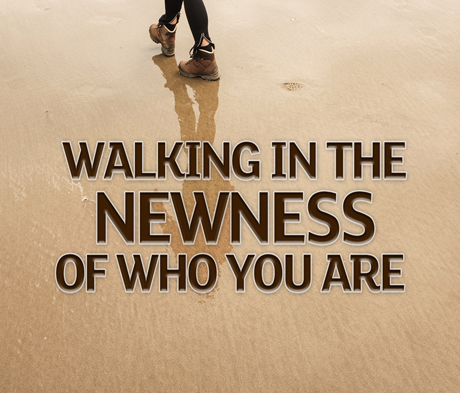 Walking in the Newness of Who You Are
