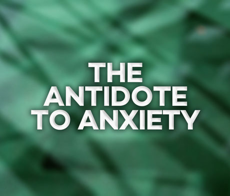 The Antidote to Anxiety