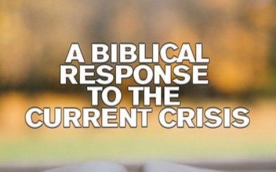 A Biblical Response to the Current Crisis