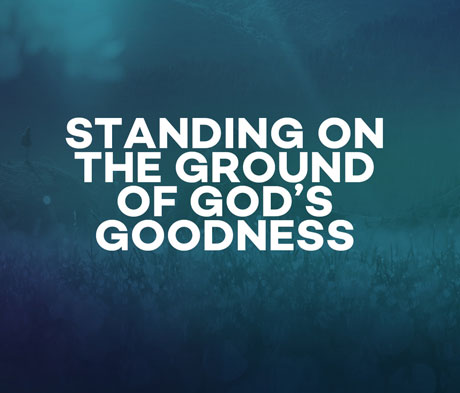 Standing on the Ground of God's Goodness
