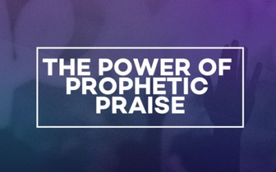 The Power of Prophetic Praise
