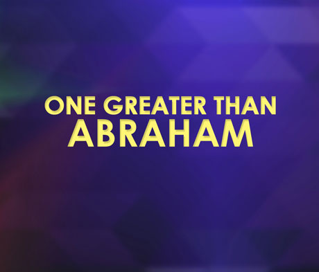One Greater Than Abraham