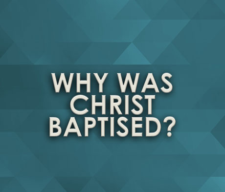 Why Was Christ Baptised?