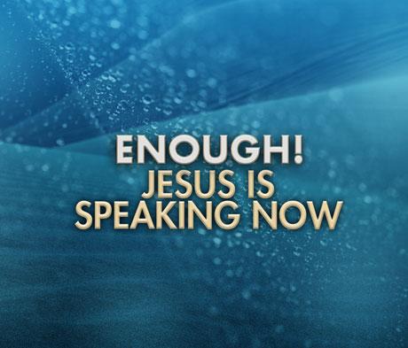 Enough! Jesus is Speaking Now