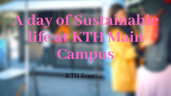 A day of Sustainable life at KTH Main Campus – Events at KTH with a Sustainability focus