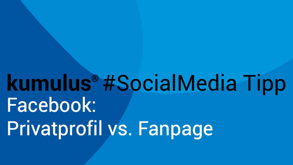 Facebook Privatprofil oder Fanpage – kumulus #SocialMedia Tipp