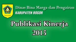 Publikasi Kinerja Dinas Bina Marga dan Pengairan Kabupaten Bogor 2015