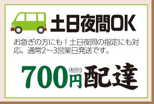 土日夜間やお急ぎのお客様には税抜700円配達!
