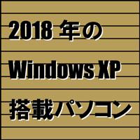 2018年のWindows XP 搭載パソコン