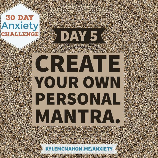 Day 5 * 30 Day Anxiety Challenge with Kyle McMahon - personal mantra