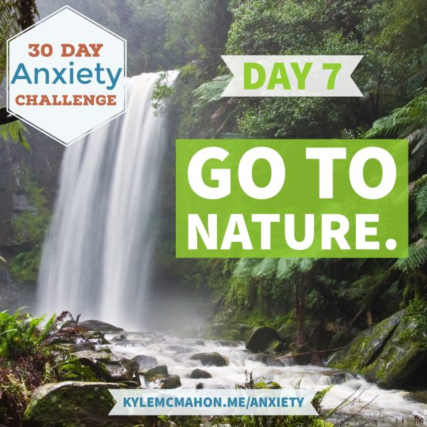 Day 7 of the 30 Day anxiety challenge with Kyle McMahon is Go to nature