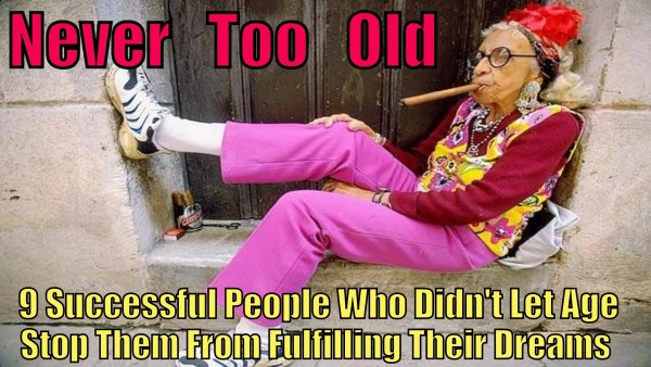 Never Too Old: 9 Successful People Who Prove You're Never Too Old To Fulfill Your Dreams * A Kyle2U Short Film