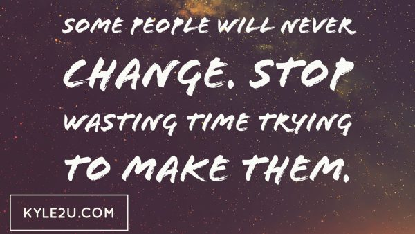 Some people will never change. Stop wasting time trying to make them.