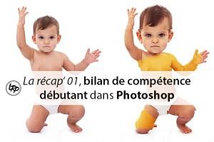 Le récapitulatif 01, bilan de compétence dans Photoshop sur le blog La Retouche photo.
