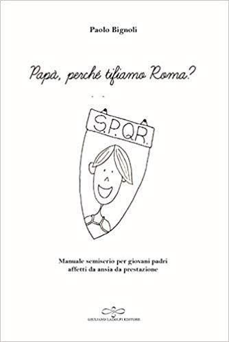 """Papà, perché tifiamo Roma? Un manuale per giovani padri afflitti da ansia da prestazione"""" di Paolo Bignoli, Giuliano Ladolfi Editore Book Cover"""