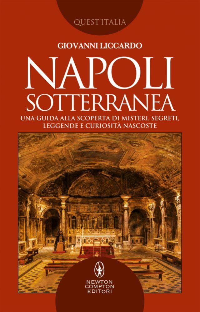 Napoli sotterranea. Una guida alla scoperta di misteri, segreti, leggende e curiosità nascoste Book Cover