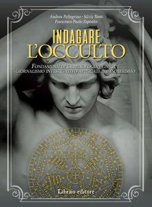 Indagare l'occulto. Fondamenti di criminologia clinica e giornalismo investigativo applicati all'esoterismo Book Cover