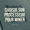 BIEN CHOISIR SON PROCESSEUR POUR LE MINING