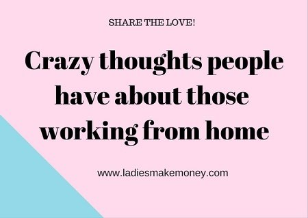 Crazy thoughts people have about those working from home